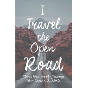 I-Travel-the-Open-Road---Classic-Writings-of-Journeys-Taken-around-the-World