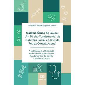 Sistema-Unico-de-Saude--Um-Direito-Fundamental-De-Natureza-Social-E-Clausula-Petrea-Constitucional--A-Cidadania-E-A-Dignidade-Da-Pessoa-Humana-Como-Fundamentos-Do-Direito-A-Saude-No-Brasil