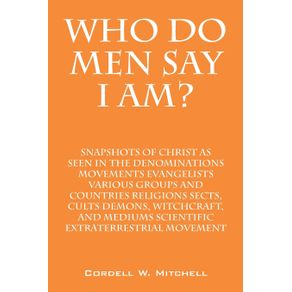 Who-Do-Men-Say-I-Am--Snapshots-of-Christ-as-Seen-in-the-Denominations-Movements-Evangelists-Various-Groups-and-Countries-Religions-Sects-Cults-Demons