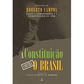 A-Constituicao-Contra-o-Brasil--Ensaios-de-Roberto-Campos-sobre-a-Constituinte-e-a-Constituicao-de-1988