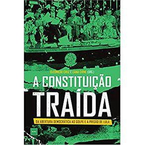 A-Constituicao-Traida----da-Abertura-Democratica-ao-Golpe-e-a-Prisao-de-Lula