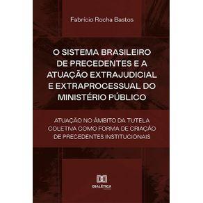 O-sistema-brasileiro-de-precedentes-e-a-atuacao-extrajudicial-e-extraprocessual-do-Ministerio-Publico--atuacao-no-ambito-da-tutela-coletiva-como-forma-de-criacao-de-precedentes-institucionais