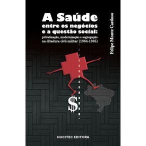 A-saude-entre-os-negocios-e-a-questao-social-privatizacao-modernizacao-e-segregacao-na-ditadura-civil-militar-1964-1985