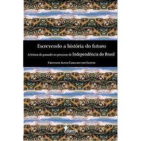Escrevendo-a-historia-do-futuro----A-leitura-do-passado-no-processo-de-independencia-do-Brasil