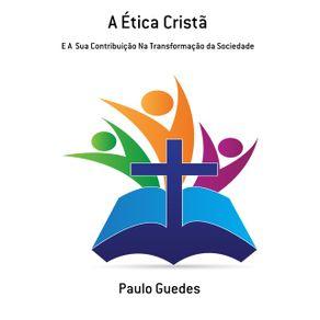 A-Etica-Crista--E-A--Sua-Contribuicao-Na-Transformacao-Da-Sociedade