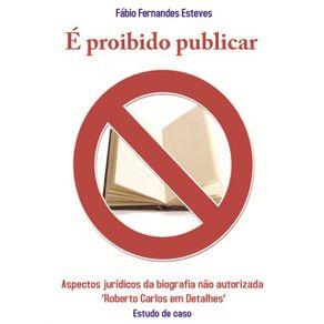 E-Proibido-Publicar--Aspectos-Juridicos-Da-Biografia-Nao-Autorizada-Roberto-Carlos-Em-Detalhes---Estudo-De-Caso