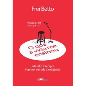 O-que-a-vida-me-ensinou--Frei-Betto--O-desafio-e-sempre-imprimir-sentido-a-existencia