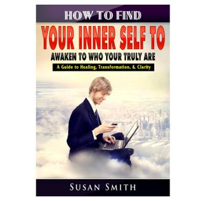 How-to-Find-Your-Inner-Self-to-Awaken-to-Who-Your-Truly-Are-A-Guide-to-Healing-Transformation---Clarity