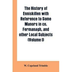 The-history-of-Enniskillen-with-reference-to-some-manors-in-co.-Fermanagh-and-other-local-subjects--Volume-I-