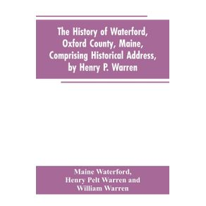The-History-of-Waterford-Oxford-County-Maine-Comprising-Historical-Address-by-Henry-P.-Warren--Record-of-Families-by-REV.-William-Warren-D.D.--Centennial-Proceedings-by-Samuel-Warren