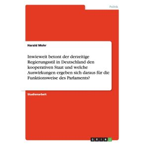 Inwieweit-betont-der-derzeitige-Regierungsstil-in-Deutschland-den-kooperativen-Staat-und-welche-Auswirkungen-ergeben-sich-daraus-fur-die-Funktionsweise-des-Parlaments-
