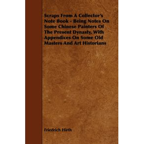 Scraps-from-a-Collectors-Note-Book---Being-Notes-on-Some-Chinese-Painters-of-the-Present-Dynasty-with-Appendices-on-Some-Old-Masters-and-Art-Histori