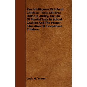 The-Intelligence-of-School-Children---How-Children-Differ-in-Ability-the-Use-of-Mental-Tests-in-School-Grading-and-the-Proper-Education-of-Exceptiona