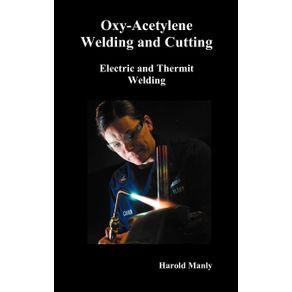 Oxy-Acetylene-Welding-and-Cutting-Electric-and-Thermit-Welding-Together-with-Related-Methods-and-Materials-Used-in-Metal-Working-and-the-Oxygen-Proc