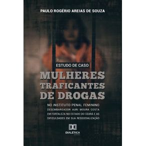 Estudo-de-caso---mulheres-traficantes-de-drogas-no-instituto-penal-feminino-desembargador-Auri-Moura-Costa-em-Fortaleza-no-Estado-do-Ceara-e-as-dificuldades-em-sua-Ressocializacao