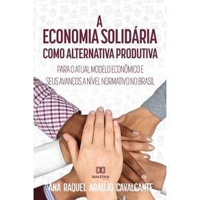 A-economia-solidaria-como-alternativa-produtiva-para-o-atual-modelo-economico-e-seus-avancos-a-nivel-normativo-no-Brasil