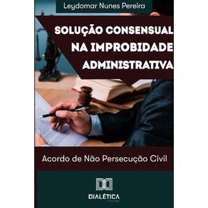 Solucao-consensual-na-improbidade-administrativa--acordo-de-nao-persecucao-civil