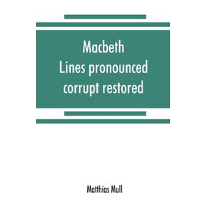 Macbeth.-Lines-pronounced-corrupt-restored-and-mutilations-before-unsuspected-amended-also-some-new-renderings.-With-preface-and-notes.-Also-papers-on-Shakespeares-supposed-negations-the-apparitions-and-the-temptation-of-Macbeth