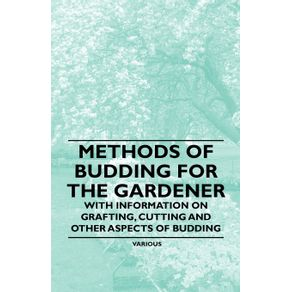 Methods-of-Budding-for-the-Gardener---With-Information-on-Grafting-Cutting-and-Other-Aspects-of-Budding