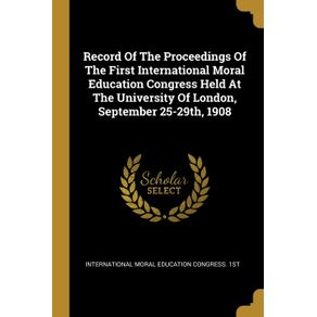 Record-Of-The-Proceedings-Of-The-First-International-Moral-Education-Congress-Held-At-The-University-Of-London-September-25-29th-1908