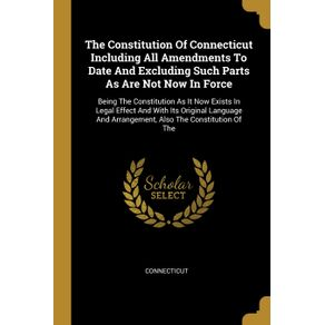 The-Constitution-Of-Connecticut-Including-All-Amendments-To-Date-And-Excluding-Such-Parts-As-Are-Not-Now-In-Force