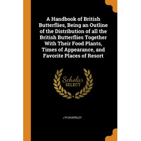 A-Handbook-of-British-Butterflies-Being-an-Outline-of-the-Distribution-of-all-the-British-Butterflies-Together-With-Their-Food-Plants-Times-of-Appearance-and-Favorite-Places-of-Resort