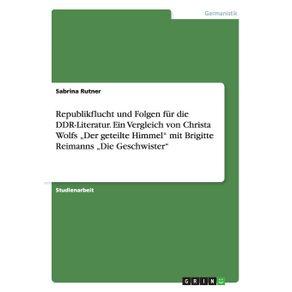 """Republikflucht-und-Folgen-fur-die-DDR-Literatur.-Ein-Vergleich-von-Christa-Wolfs-""""Der-geteilte-Himmel-mit-Brigitte-Reimanns-""""Die-Geschwister"""