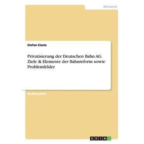 Privatisierung-der-Deutschen-Bahn-AG.-Ziele---Elemente-der-Bahnreform-sowie-Problemfelder