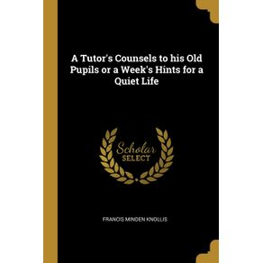 A-Tutors-Counsels-to-his-Old-Pupils-or-a-Weeks-Hints-for-a-Quiet-Life