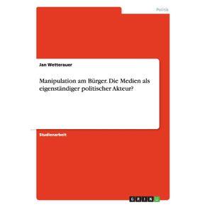Manipulation-am-Burger.-Die-Medien-als-eigenstandiger-politischer-Akteur-