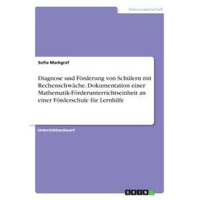 Diagnose-und-Forderung-von-Schulern-mit-Rechenschwache.-Dokumentation-einer-Mathematik-Forderunterrichtseinheit-an-einer-Forderschule-fur-Lernhilfe