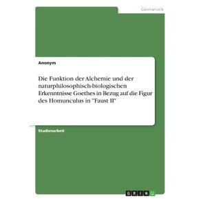 Die-Funktion-der-Alchemie-und-der-naturphilosophisch-biologischen-Erkenntnisse-Goethes-in-Bezug-auf-die-Figur-des-Homunculus-in-Faust-II