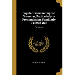 Popular-Errors-in-English-Grammar-Particularly-in-Pronunciation-Familiarly-Pointed-Out