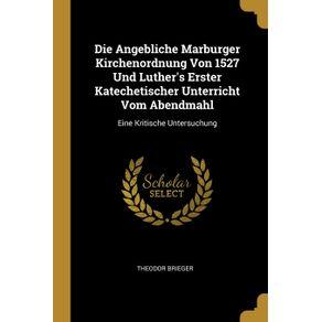Die-Angebliche-Marburger-Kirchenordnung-Von-1527-Und-Luthers-Erster-Katechetischer-Unterricht-Vom-Abendmahl