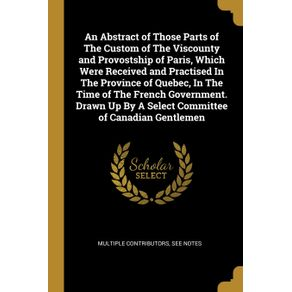 An-Abstract-of-Those-Parts-of-The-Custom-of-The-Viscounty-and-Provostship-of-Paris-Which-Were-Received-and-Practised-In-The-Province-of-Quebec-In-The-Time-of-The-French-Government.-Drawn-Up-By-A-Select-Committee-of-Canadian-Gentlemen