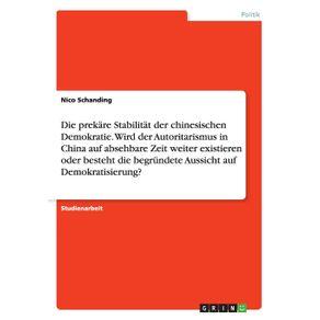 Die-prekare-Stabilitat-der-chinesischen-Demokratie.--Wird-der-Autoritarismus-in-China-auf-absehbare-Zeit-weiter-existieren-oder-besteht-die-begrundete-Aussicht-auf-Demokratisierung-