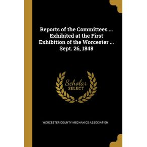 Reports-of-the-Committees-...-Exhibited-at-the-First-Exhibition-of-the-Worcester-...-Sept.-26-1848