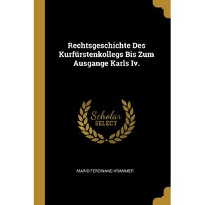 Rechtsgeschichte-Des-Kurfurstenkollegs-Bis-Zum-Ausgange-Karls-Iv.