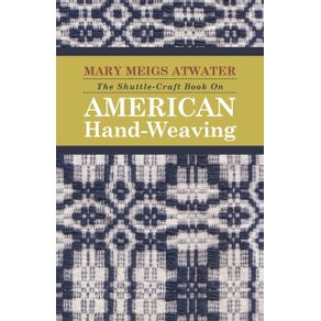 The-Shuttle-Craft-Book-On-American-Hand-Weaving---Being-an-Account-of-the-Rise-Development-Eclipse-and-Modern-Revival-of-a-National-Popular-Art-Together-with-Information-of-Interest-and-Value-to-Collectors-Technical-Notes-for-the-Use-of-Weavers-and