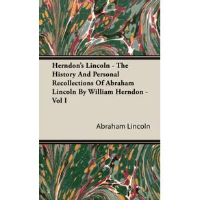 Herndons-Lincoln---The-History-And-Personal-Recollections-Of-Abraham-Lincoln-By-William-Herndon---Vol-I
