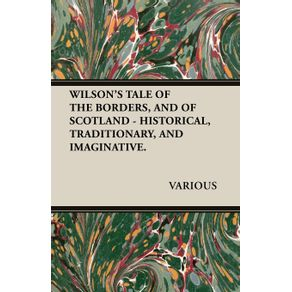 WILSONS-TALE-OF-THE-BORDERS-AND-OF-SCOTLAND---HISTORICAL-TRADITIONARY-AND-IMAGINATIVE.