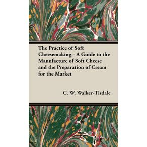 The-Practice-of-Soft-Cheesemaking---A-Guide-to-the-Manufacture-of-Soft-Cheese-and-the-Preparation-of-Cream-for-the-Market