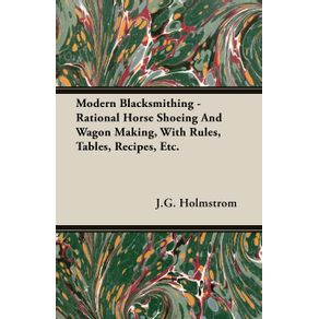 Modern-Blacksmithing---Rational-Horse-Shoeing-and-Wagon-Making-with-Rules-Tables-Recipes-Etc.