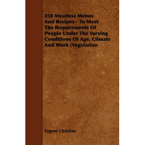 250-Meatless-Menus-and-Recipes---To-Meet-the-Requirements-of-People-Under-the-Varying-Conditions-of-Age-Climate-and-Work--Vegetarian