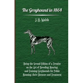 The-Greyhound-in-1864---Being-the-Second-Edition-of-a-Treatise-on-the-Art-of-Breeding-Rearing-and-Training-Greyhounds-for-Public-Running-their-Diseases-and-Treatment
