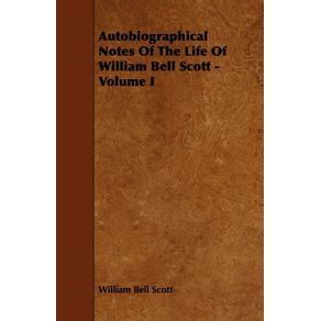 Autobiographical-Notes-of-the-Life-of-William-Bell-Scott---Volume-I