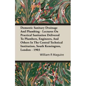 Domestic-Sanitary-Drainage-And-Plumbing---Lectures-On-Practical-Sanitation-Delivered-To-Plumbers-Engineers-And-Others-In-The-Central-Technical-Institution-South-Kensington-London---1903