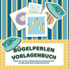 Bugelperlen-Vorlagenbuch---Mehr-als-30-tolle-Bugelperlen-Vorlagen---Zusatzlich-uber-30-leere-Bugelperlen-Muster-zum-Selber-Zeichnen-und-Entwerfen