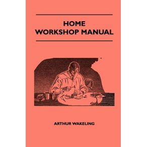 Home-Workshop-Manual---How-To-Make-Furniture-Ship-And-Airplane-Models-Radio-Sets-Toys-Novelties-House-And-Garden-Conveniences-Sporting-Equipment-Woodworking-Methods-Use-And-Care-Of-Tools-Wood-Turning-And-Art-Metal-Work-Painting-And-Decorating