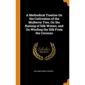 A-Methodical-Treatise-On-the-Cultivation-of-the-Mulberry-Tree-On-the-Raising-of-Silk-Worms-and-On-Winding-the-Silk-From-the-Cocoons